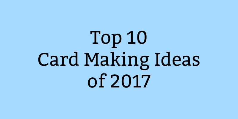 Top 10 Card Making Ideas of 2017