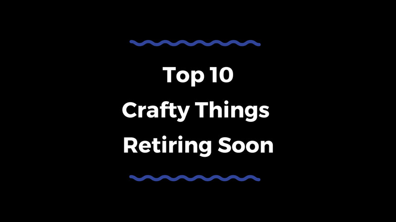 Top 10 Crafty Things I'd Grab Before They Retire…